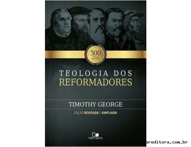 Teologia dos reformadores - 2ª Ed. revisada e ampliada